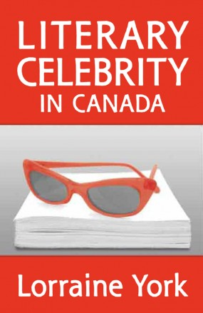 Literary Celebrity in Canada by Lorraine York (University of Toronto Press, 2007)