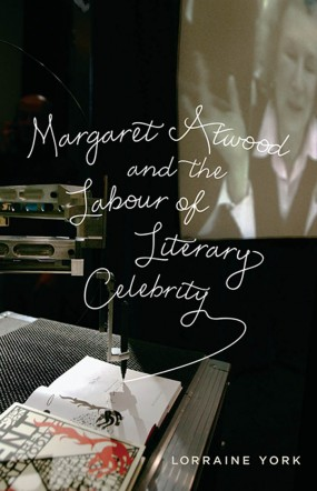 Margaret Atwood and the Labour of Literary Celebrity by Lorraine York (University of Toronto Press, 2013)