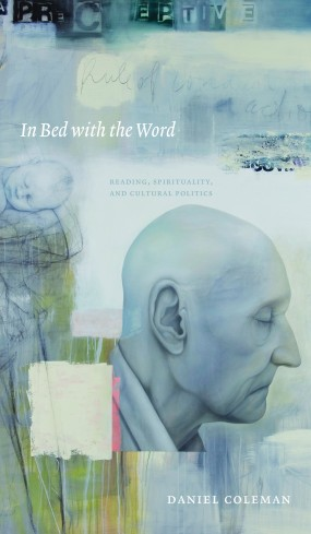 In Bed with the Word: Reading, Spirituality, and Cultural Politics by Daniel Coleman (U of Alberta P, 2009)