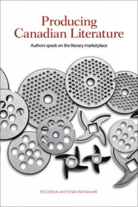Producing Canadian Literature: Authors Speak on the Literary Marketplace (Wildfried Laurier UP, 2013) by Kit Dobson and Smaro Kamboureli